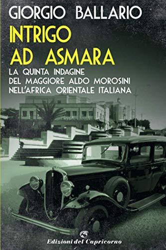 Intrigo ad Asmara: La quinta indagine del maggiore Aldo Morosini nell'Africa orientale italiana (Le indagini del maggiore Aldo Morosini nell'Africa Vol. 5) (Italian Edition)