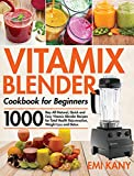Vitamix Blender Cookbook for Beginners: 1000-Day All-Natural, Quick and Easy Vitamix Blender Recipes for Total Health Rejuvenation, Weight Loss and Detox