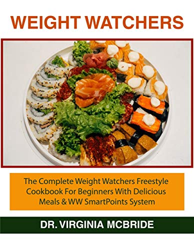 WEIGHT WATCHERS: THE COMPLETE WEIGHT WATCHERS FREESTYLE COOKBOOK FOR BEGINNERS WITH DELICIOUS MEALS AND WW SMARTPOINTS SYSTEM