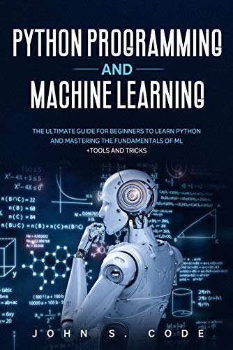 PYTHON PROGRAMMING  AND MACHINE LEARNING: The ultimate guide for beginners to learn Python and mastering the fundamentals of ML  + tools and tricks.