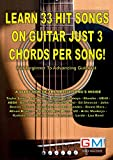 LEARN 33 HIT SONGS ON GUITAR JUST 3 CHORDS PER SONG!: For Beginner To Advancing Guitarist (Learn Hit Songs On Guitar)