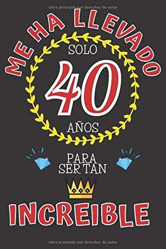 Me ha llevado solo 40 AÑOS para ser tan INCREIBLE: REGALO DE CUMPLEAÑOS 40 AÑOS ORIGINAL Y DIVERTIDO para Hombre y Mujer ~ CUADERNO DE NOTAS DE LINEAS DECORADO (110 Páginas Tamaño Perfecto)
