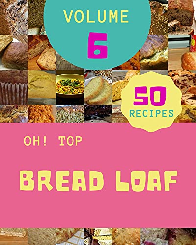 Oh! Top 50 Bread Loaf Recipes Volume 6: The Best-ever of Bread Loaf Cookbook (English Edition)