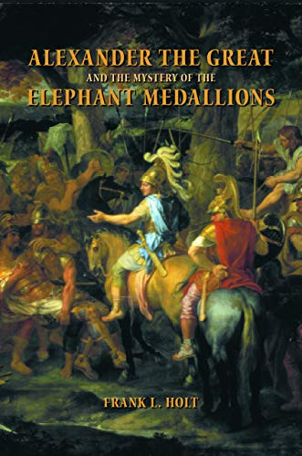 Alexander the Great and the Mystery of the Elephant Medallions (Volume 44) (Hellenistic Culture and Society)