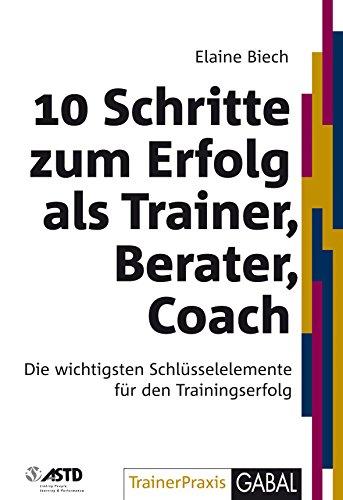10 Schritte zum Erfolg als Trainer, Berater, Coach: Die wichtigsten Schlüsselelemente für den Trainingserfolg (Whitebooks)