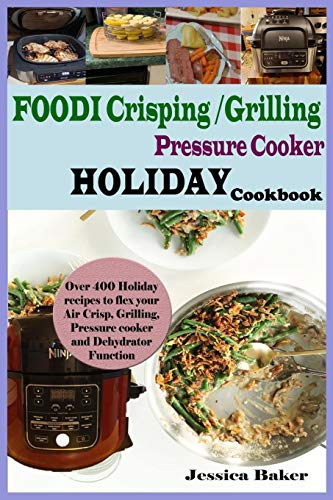 Foodi Crisping/Grilling Pressure Cooker Holiday Cookbook: Over 400 Holiday Recipes to Flex your Air Crisp, Grilling, Pressure cooker and Dehydrator Function