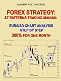 Forex Strategy: ST Patterns Trading Manual, EUR/USD Chart Analysis Step by Step, 300% for One Month (Forex Trading Strategies, Futures, CFD, Bitcoin, Stocks, Commodities Book 2) (English Edition)