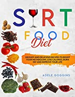 Sirt Food Diet: 100 Easy and Delicious Recipes to Boost your Metabolism, Lose Calories, Burn Fat and Improve your Life