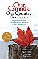 Our Canada Our Country Our Stories: Inspirational Tales from the Heart and Soul of this Great Land
