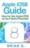 iOS 8: How to use Apple's iOS 8 to it's Fullest Potential (Free Bonus Included) (iOS 8, siri, ipad, ipad air, ipad mini apple, iphone 6, iphone 6 plus, Mac, yosemite, apple,) (English Edition)