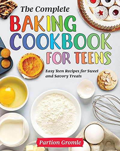 The Complete Baking Cookbook for Teens: Easy Teen Recipes for Sweet and Savory Treats