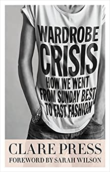 Wardrobe Crisis: How We Went From Sunday Best to Fast Fashion by [Clare Press, Sarah Wilson]
