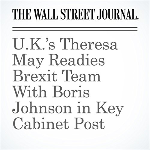 U.K.'s Theresa May Readies Brexit Team With Boris Johnson in Key Cabinet Post cover art