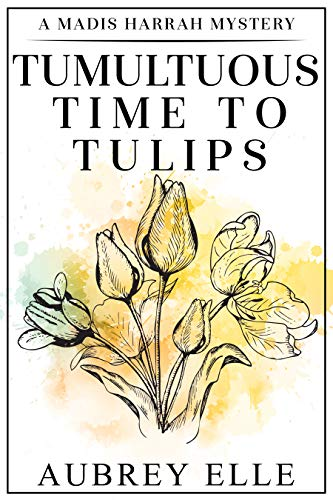 Tumultuous Time to Tulips: A Madis Harrah Mystery by [Aubrey Elle]