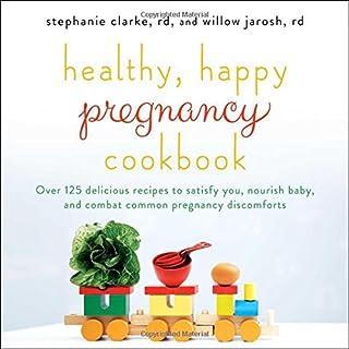 Healthy, Happy Pregnancy Cookbook: Over 125 Delicious Recipes to Satisfy You, Nourish Baby, and Combat Common Pregnancy Di...