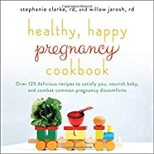 Healthy, Happy Pregnancy Cookbook: Over 125 Delicious Recipes to Satisfy You, Nourish Baby, and Combat Common Pregnancy Discomforts