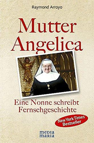 Mutter Angelica: Die unglaubliche Geschichte einer mutigen Nonne: Eine Nonne schreibt Fernsehgeschichte