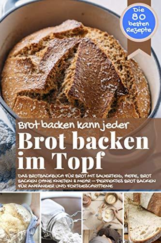 Brot backen kann jeder BROT BACKEN IM TOPF: Das Brotbackbuch für Brot mit Sauerteig, Hefe, Brot backen ohne Kneten & mehr – perfektes Brot backen für Anfänger und Fortgeschrittene
