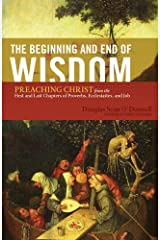 The Beginning and End of Wisdom (Foreword by Sidney Greidanus): Preaching Christ from the First and Last Chapters of Proverbs, Ecclesiastes, and Job Kindle Edition
