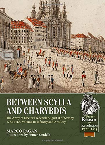 Between Scylla and Charybdis. Volume 2: Infantry and Artillery: The Army of Elector Frederich August II of Saxony, 1733-1763. (From Reason To Revolution)