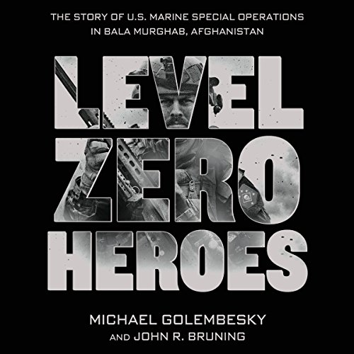Level Zero Heroes     The Story of U.S. Marine Special Operations in Bala Murghab, Afghanistan              By:                                                                                                                                 Michael Golembesky,                                                                                        John R. Bruning                               Narrated by:                                                                                                                                 Peter Berkrot                      Length: 10 hrs and 18 mins     18 ratings     Overall 4.6