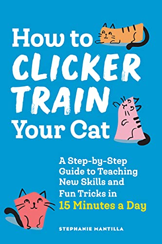 How to Clicker Train Your Cat: A Step-by-Step Guide to Teaching New Skills and Fun Tricks in 15...