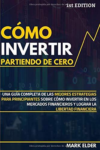 Cómo invertir partiendo de cero: Una guía completa de las mejores estrategias para principiantes sobre cómo invertir en los mercados financieros y lograr la libertad financiera