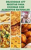 Deliciosas 477 Recetas Para Cocinar Con Alimentos Naturales : Recetas Para Sopas, Ensaladas, Pan, Frijoles, Legumbres, Cereales Integrales, Pasta, Hamburguesas, Empanadas, Salsas, Bebidas, Postres