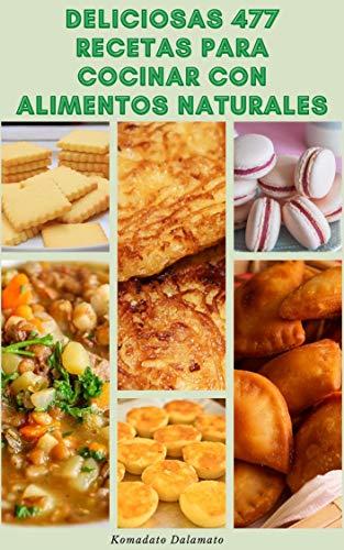 Deliciosas 477 Recetas Para Cocinar Con Alimentos Naturales : Recetas Para Sopas, Ensaladas, Pan, Frijoles, Legumbres, Cereales Integrales, Pasta, Hamburguesas, Empanadas, Salsas,...