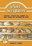 Pan Sin Gluten: Las Mejores Recetas Para Elaborar Los Panes Más Deliciosos Con Cereales Saludables...