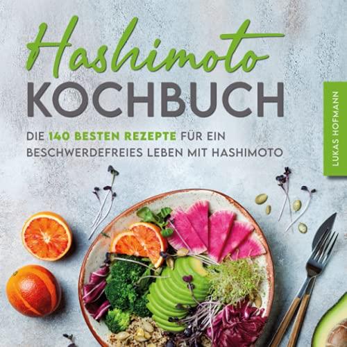 Hashimoto Kochbuch: Die 140 besten Rezepte für ein beschwerdefreies Leben mit Hashimoto