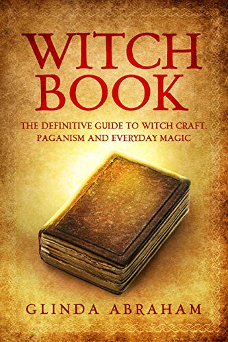 Witch Book: A Definitive Guide To Witch Craft, Paganism and Everyday Magic (The Witch Book and Paganism Series 1)