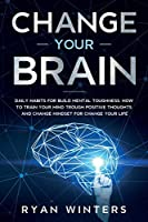 Change Your Brain: Daily habits for build mental toughness. How to train your mind trough positive thoughts and change mindset for change your life