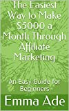 The Easiest Way to Make $5000 a Month Through Affiliate Marketing : An Easy Guide for Beginners (English Edition)