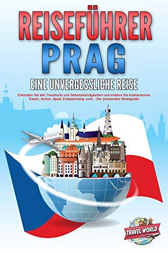 REISEFÜHRER PRAG - Eine unvergessliche Reise: Erkunden Sie alle Traumorte und Sehenswürdigkeiten und erleben Sie kulinarisches Essen, Action, Spaß, Entspannung, uvm. - Der praxisnahe Reiseguide