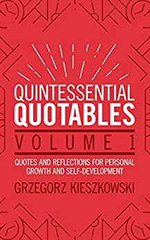 Quintessential Quotables Volume 1: quotes and reflections for personal growth and self-development by [Grzegorz Kieszkowski]