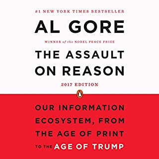 The Assault on Reason     Our Information Ecosystem, from the Age of Print to the Age of Trump - 2017 Edition              By:                                                                                                                                 Al Gore                               Narrated by:                                                                                                                                 Will Patton                      Length: 10 hrs and 27 mins     1,033 ratings     Overall 4.1