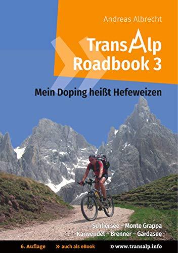 Transalp Roadbook 3: Mein Doping heißt Hefeweizen: Transalp: Schliersee - Monte Grappa und Karwendel - Brenner - Gardasee (Transalp Roadbooks, Band 3)