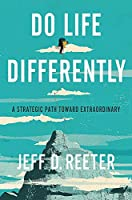 Do Life Differently: A Strategic Path Toward Extraordinary
