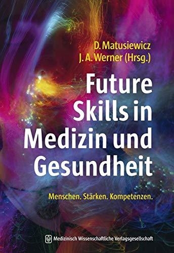 Future Skills in Medizin und Gesundheit: Kompetenzen. Stärken. Menschen. Mit einem Geleitwort von Martin Christian Hirsch.