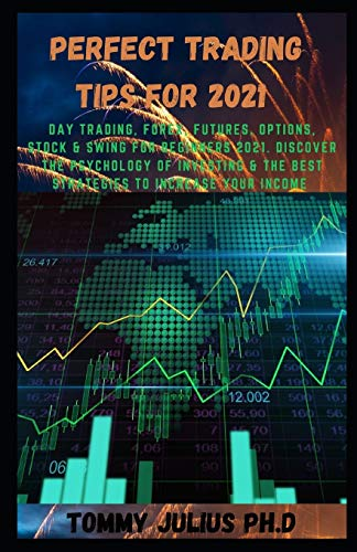 Perfect Trading Tips For 2021: Day Trading, Forex, Futures, Options, Stock & Swing for Beginners 2021. Discover the Psychology of Investing & the Best Strategies to Increase your Income