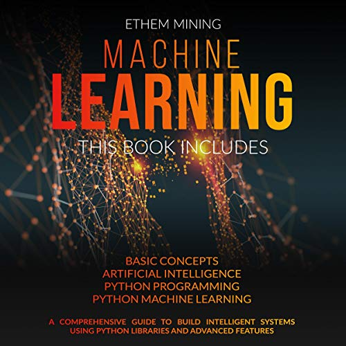 Machine Learning: 4 Books in 1: Basic Concepts + Artificial Intelligence + Python Programming + Python Machine Learning. A Comprehensive Guide to Build Intelligent Systems Using Python Libraries