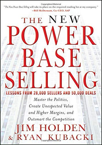 The New Power Base Selling: Master The Politics, Create Unexpected Value and Higher Margins, and Outsmart the Competitio