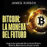 Bitcoin: La Moneda del Futuro: La guía completa de Comercio de Bitcoin, Minería, Blockchain y Criptomoneda