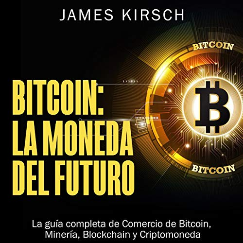 Bitcoin La Moneda Del Futuro La Guía Completa De Comercio De Bitcoin Minería Blockchain Y Criptomoneda Audible Audio Edition James Kirsch Marcelo Russo Bn Publishing Audible Audiobooks