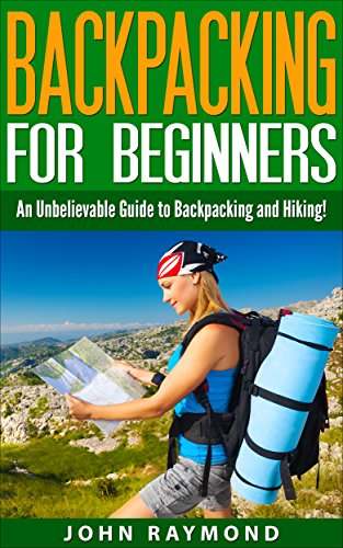 Backpacking for Beginners: An Unbelievable Guide to Backpacking and Hiking! (Backpacking, Backpacking For Beginners, Backpacking Europe)
