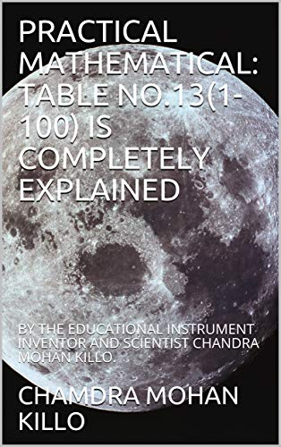 PRACTICAL MATHEMATICAL: TABLE NO.13(1-100) IS COMPLETELY EXPLAINED : BY THE EDUCATIONAL INSTRUMENT INVENTOR AND SCIENTIST CHANDRA MOHAN KILLO. (English Edition)