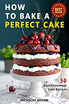 How to Bake a Perfect Cake: 50 Best Homemade Cake Recipes by [Nicholas Brown]