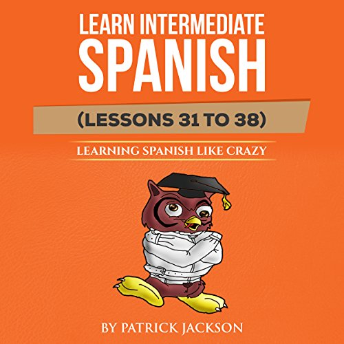 Learn Intermediate Spanish (Lessons 31 to 38)     Learning Spanish Like Crazy              By:                                                                                                                                 Patrick Jackson                               Narrated by:                                                                                                                                 Jose Rivera,                                                                                        Sandra Gomez,                                                                                        Juan Martinez,                   and others                 Length: 4 hrs and 11 mins     Not rated yet     Overall 0.0
