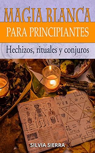 MAGIA BLANCA PARA PRINCIPIANTES: Hechizos, rituales y conjuros para atraer el amor, protegerte de las malas energías, ganar más dinero y disfrutar de los beneficios de convertirse en mago blanco